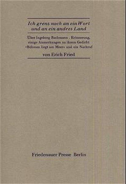"""Ich grenz noch an ein Wort und an ein andres Land: Über Ingeborg Bachmann - Erinnerung, einige Anmerkungen zu ihrem Gedicht """"Böhmen liegt am Meer"""" und ein Nachruf (Friedenauer Presse Drucke)"""