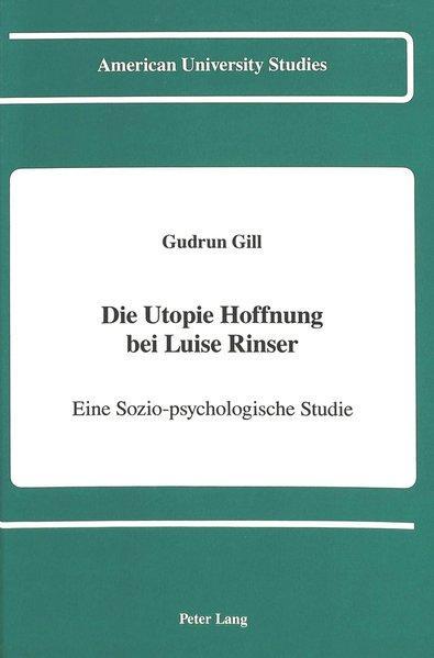 Die Utopie Hoffnung bei Luise Rinser: Eine Sozio-psychologische Studie (American University Studies, Band 92) - Gill, Gudrun