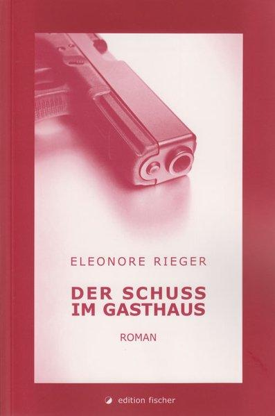 Der Schuss im Gasthaus: Roman - Rieger, Eleonore