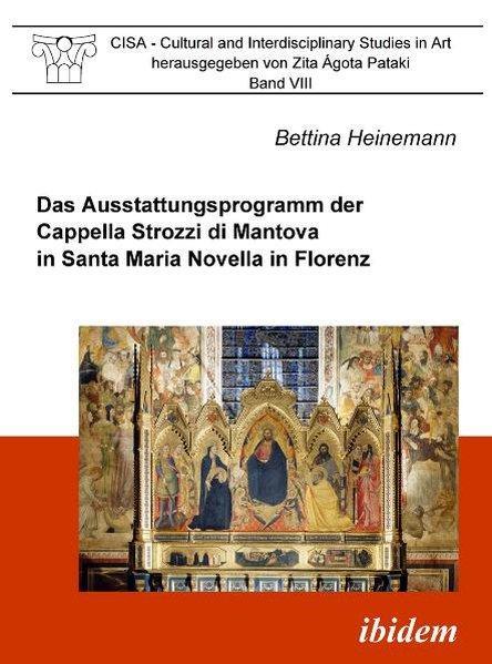 Das Ausstattungsprogramm der Cappella Strozzi di Mantova in Santa Maria Novella in Florenz (CISA - Cultural and Interdisciplinary Studies in Art) - Heinemann, Bettina