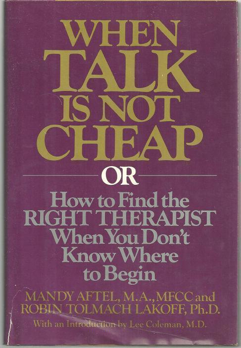 WHEN TALK IS NOT CHEAP OR HOW TO FIND THE RIGHT THERAPIST WHEN YOU DON'T KNOW WHERE TO BEGIN, Aftel, Mandy and Robin Tolmach Lakoff