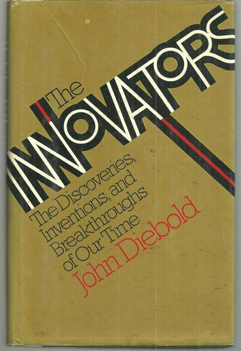 INNOVATORS The Discoveries, Inventions, and Breakthroughs of Our Time, Diebold, John