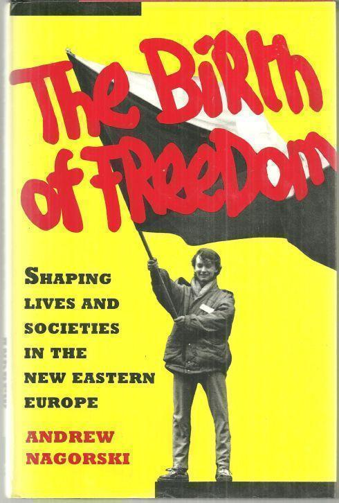 BIRTH OF FREEDOM Shaping Lives and Societies in the New Eastern Europe, Nagorski, Andrew