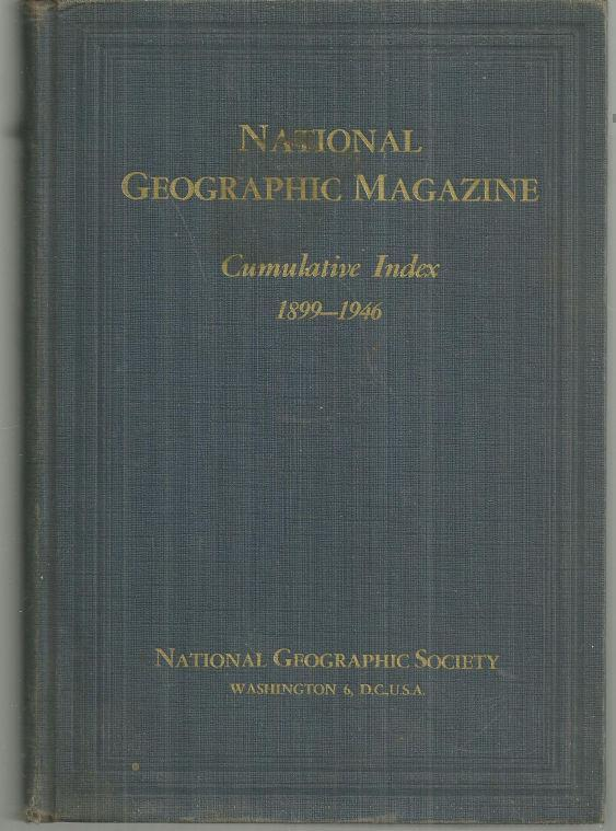 NATIONAL GEOGRAPHIC CUMULATIVE INDEX: 1899 TO 1946 With a Forword, Grosvenor, Gilbert editor