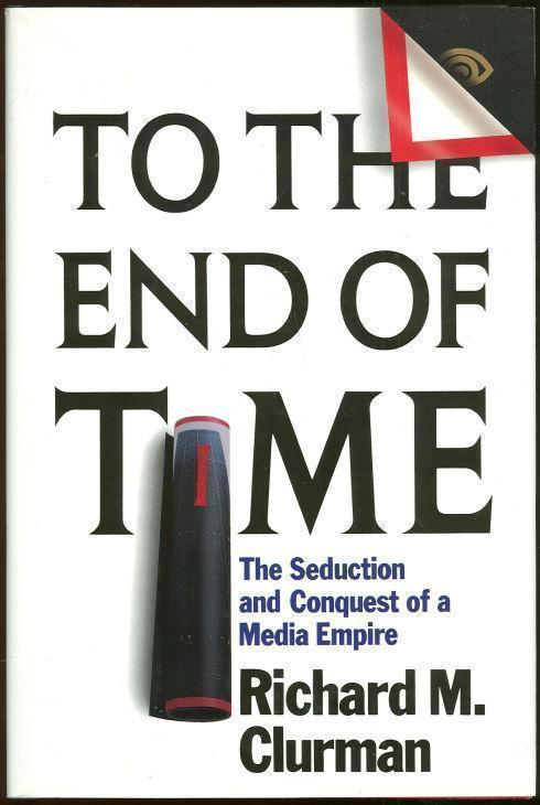 TO THE END OF TIME The Seduction and Conquest of a Media Empire, Clurman, Richard M.