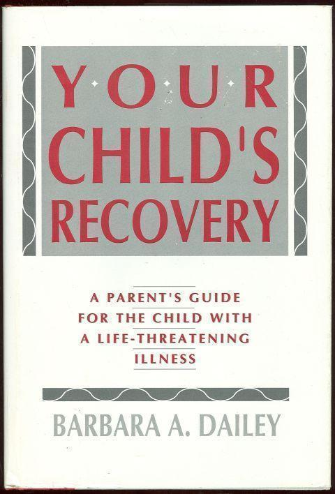 YOUR CHILD'S RECOVERY A Parent's Guide for the Child with a Life-Threatening Illness, Dailey, Barbara