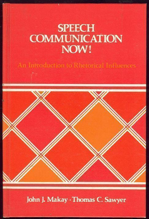 SPEECH COMMUNICATION NOW!  An Introduction to Rhetorical Influences, Makay, John