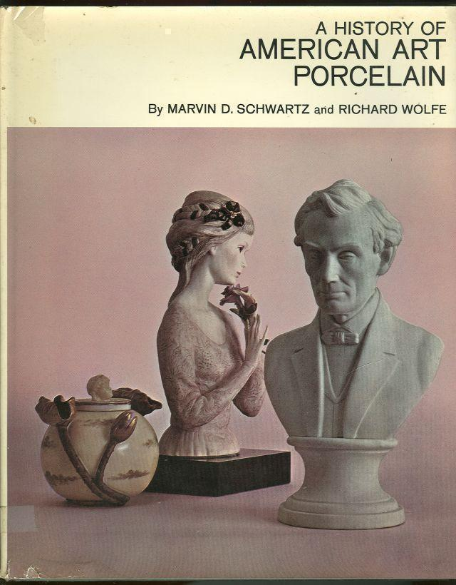HISTORY OF AMERICAN ART PORCELAIN, Schwartz, Marvin and Richard Wolfe