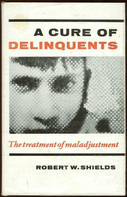 CURE FOR DELINQUENTS The Treatment of Maladjustment, Shields, Robert
