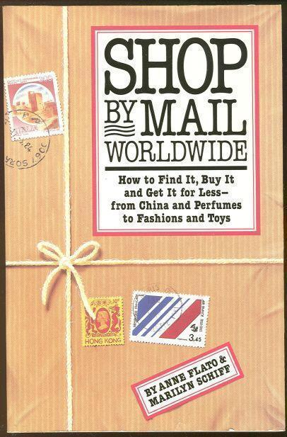 SHOP BY MAIL WORLDWIDE How to Find It, Buy it and Get it for Less--From China and Perfumes to Fashions and Toys, Flato, Anne and Marilyn Schiff