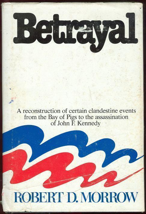 BETRAYAL A Reconstructon of Certain Clandestine Events from the Bay of Pigs to the Assassination of John F. Kennedy, Morrow, Robert D.