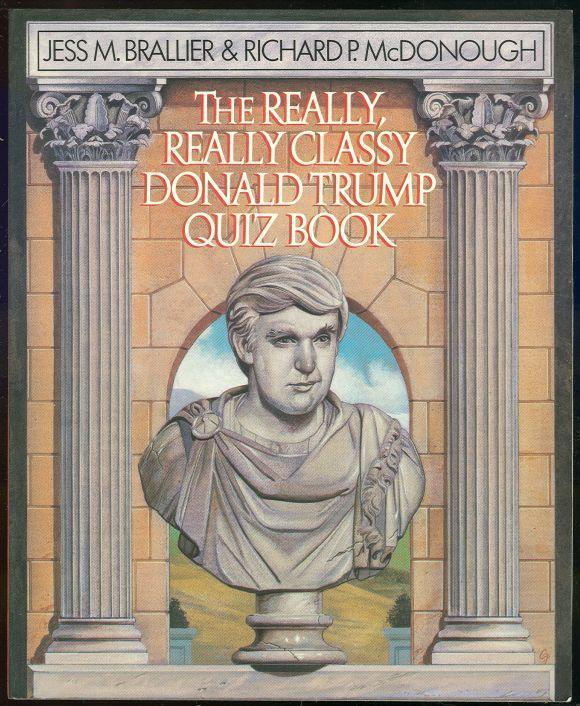 REALLY, REALLY CLASSY DONALD TRUMP QUIZ BOOK Complete, Unauthorized, Fantastic...and the Best, Brallier, Jess and Richard McDonough editors