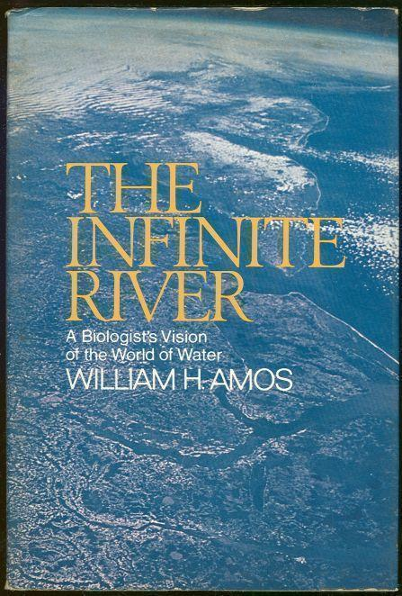 INFINITE RIVER A Biologist's Vision of the World of Water, Amos, William
