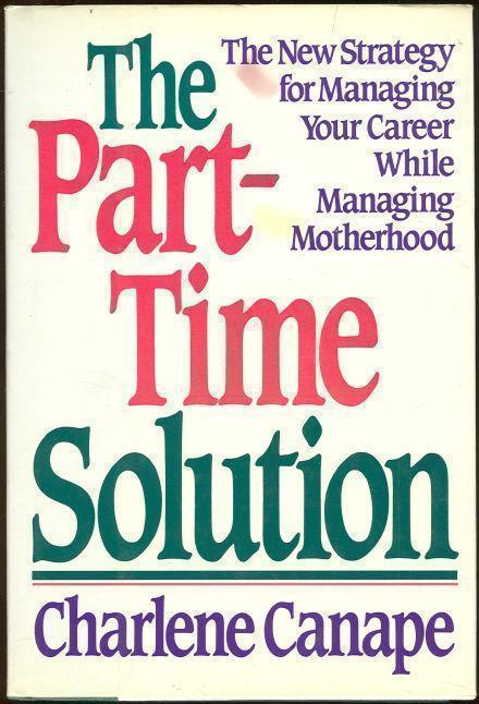 PART-TIME SOLUTION The New Strategy for Managing Your Career While Managing Motherhood, Canape, Charlene