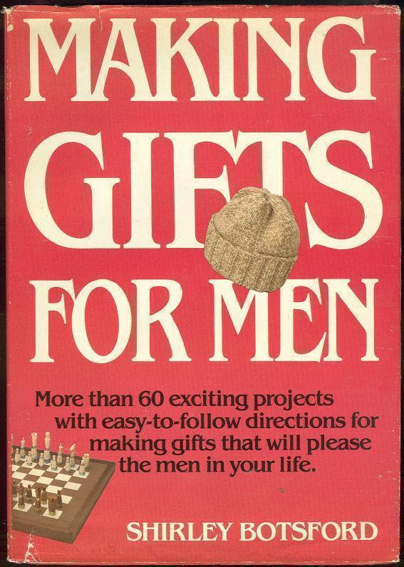 MAKING GIFTS FOR MEN More Than 60 Exciting Projects with Easy-To-Follow Directions for Making Gifts That Will Please the Men in Your Life, Botsford, Shirley