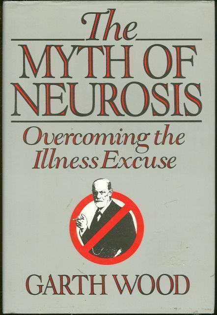MYTH OF NEUROSIS Overcoming the Illness Excuse, Wood, Garth