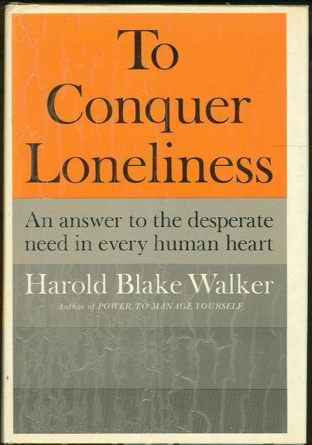TO CONQUER LONELINESS An Answer to the Desperate Need in Every Human Heart, Walker, Harold Blake