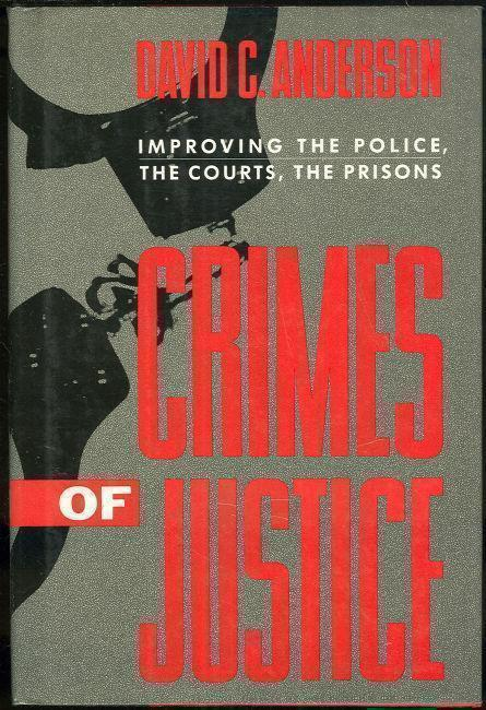 CRIMES OF JUSTICE Improving the Police, the Courts, the Prisons, Anderson, David