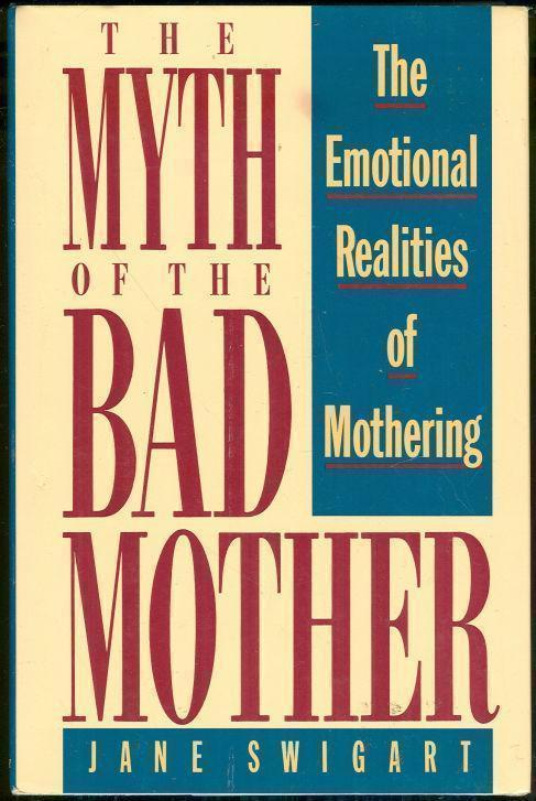 MYTH OF THE BAD MOTHER The Emotional Realities of Mothering, Swigart, Jane