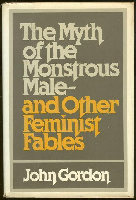 MYTH OF THE MONSTROUS MALE, AND OTHER FEMINIST FABLES, Gordon, John