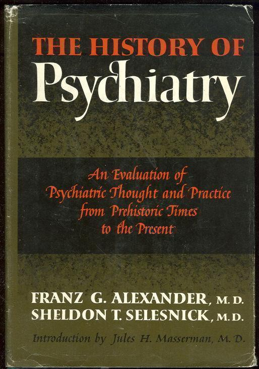 HISTORY OF PSYCHIATRY An Evaluation of Psychiatric Thought and Practice from Prehistoric Times to the Present, Alexander, Franz