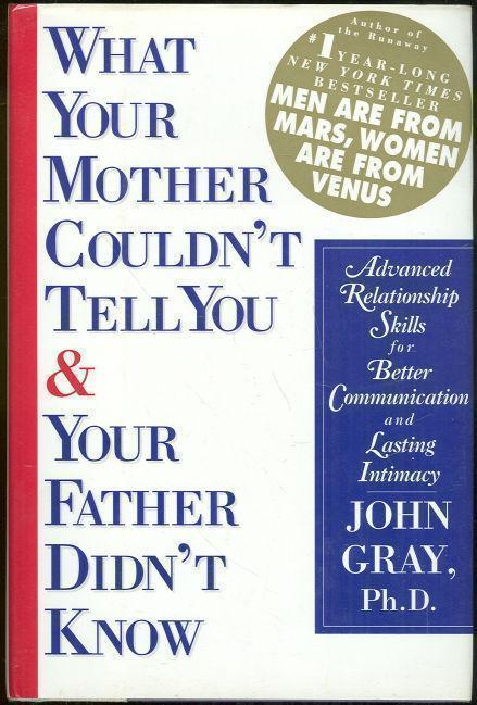 WHAT YOUR MOTHER COULDN'T TELL YOU AND YOUR FATHER DIDN'T KNOW Advanced Relationship Skills for Better Communication and Lasting Intimacy, Gray, John