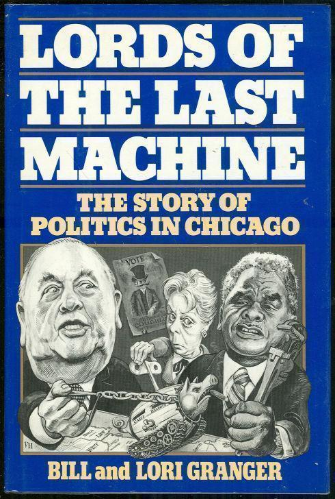 LORDS OF THE LAST MACHINE The Story of Politics in Chicago, Granger, Bill