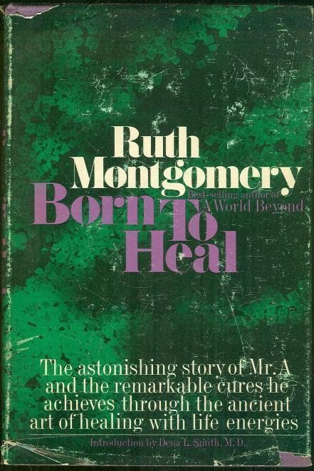 BORN TO HEAL The Astonishing Story of Mr. a and the Ancient Art of Healing with Life Energies, Montgomery, Ruth