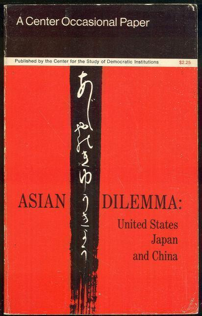 Image for ASIAN DILEMMA United States, Japan and China. a Special Report from the Center for the Study of Democratic Institutions