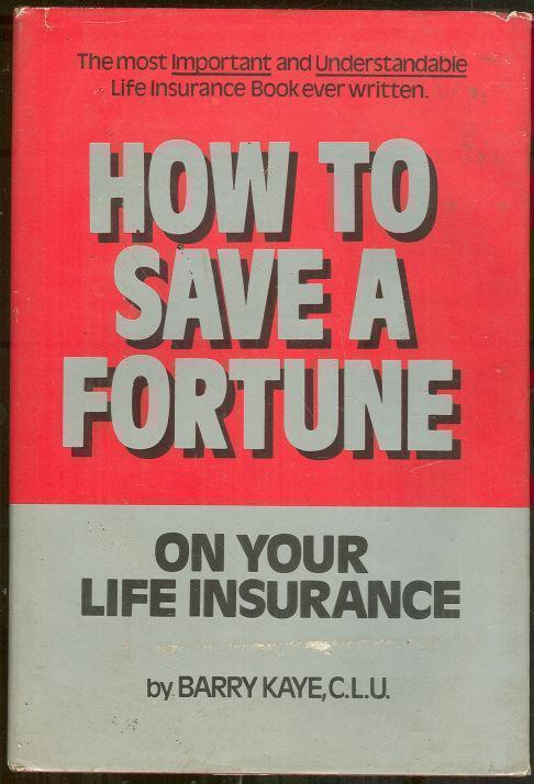 HOW TO SAVE A FORTUNE ON YOUR LIFE INSURANCE, Kaye, Barry