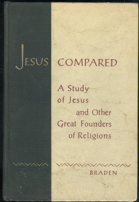 JESUS COMPARED A Study of Jesus and the Other Great Founders of Religions, Braden, Charles