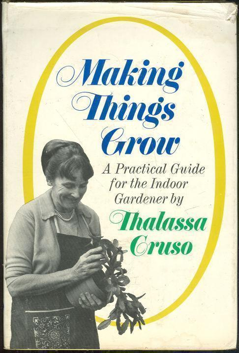 MAKING THINGS GROW A Practical Guide for the Indoor Gardener, Cruso, Thalassa