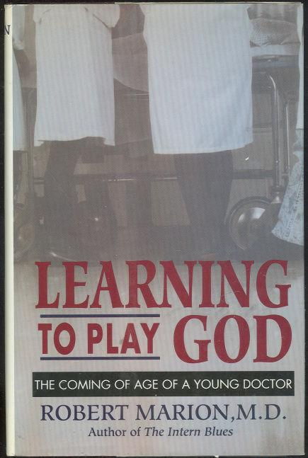 LEARNING TO PLAY GOD The Coming of Age of a Young Doctor, Marion, Robert