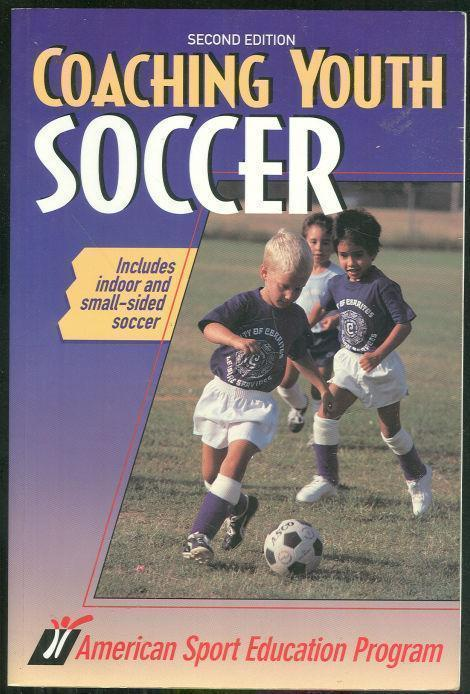 COACHING YOUTH SOCCER Includes Indoor and Small Sided Soccer, American Sport Education Program