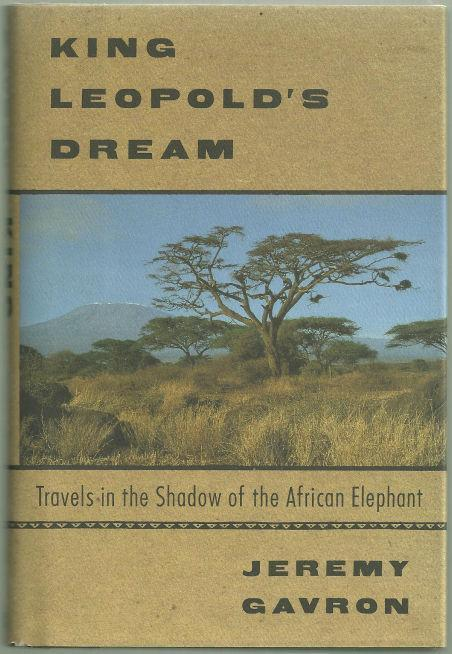 KING LEOPOLD'S DREAM Travels in the Shadow of the African Elephant, Gavron, Jeremy
