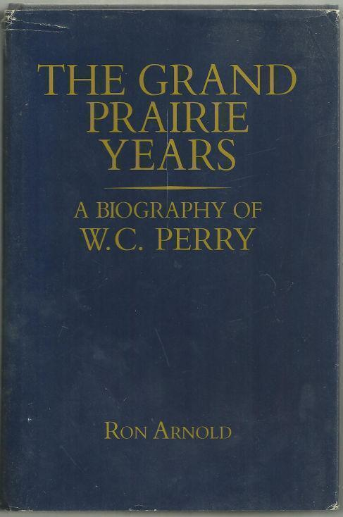 GRAND PRAIRIE YEARS A Biography of W. C. Perry, Arnold, Ron