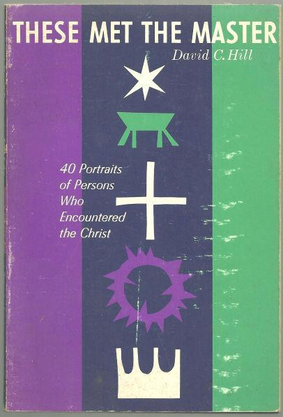 THESE MET THE MASTER 40 Portraits of Persons Who Encountered the Christ, Hill, David