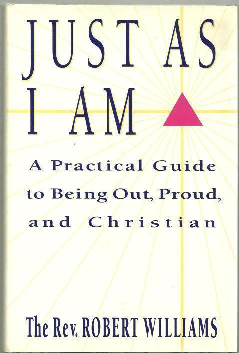 JUST AS I AM A Practical Guide to Being Out, Proud, and Christian, Williams, Rev. Robert