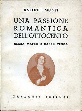 Una passione romantica dell'Ottocento. Clara Maffei e Carlo Tenca - Monti Antonio