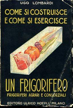 Come si costruisce e come si esercisce un frigorifero. Appendice: i frigoriferi agrari e ...
