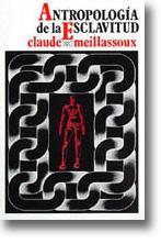 Antropologia de la esclavitud: El vientre de hierro y dinero: Meillassoux, Claude