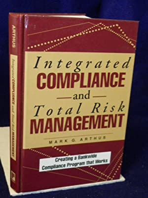 Integrated Compliance and Total Risk Management: creating a bankwide compliance program that work: ...