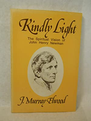 Kindly Light: The Spiritual Vision of John Henry Newman. SIGNED by author: Elwood, J. Murray