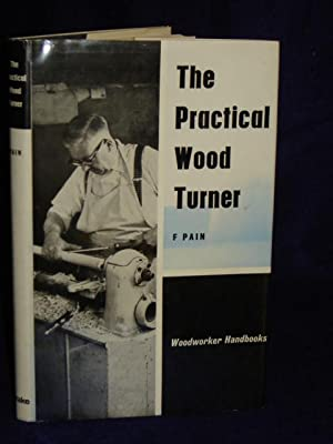 The Practical Wood Turner: use of gouge and chisel/ face-plate turning.: Pain, F.