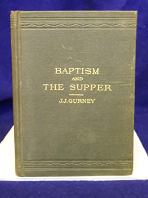 Baptism and the Supper: the disuse of typical rites in the worship of God: Gurney, J.J.