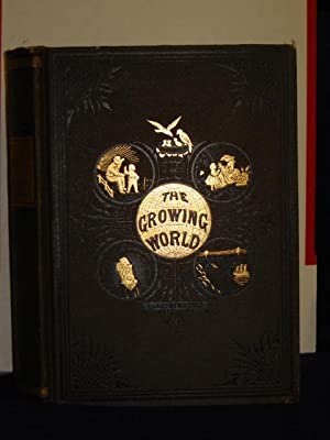 The Growing World; or, Progress of Civilization, and the Wonders ofNature, Science, Literature and ...