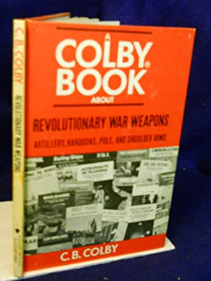 Revolutionary War Weapons: Pole Arms, Hand Guns,: Colby, C.B.