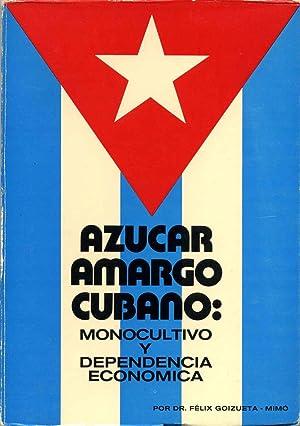 AZUCAR AMARGO CUBANO: Monocultivo y dependencia economica. Signed by Felix Goizueta-Mimo.: ...