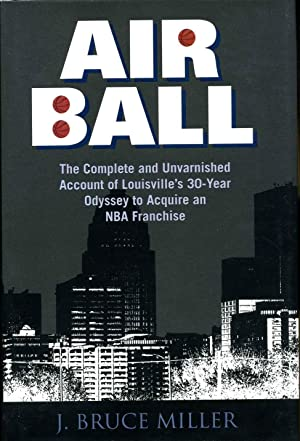 AIRBALL. The Complete and Unvarnished Account of Louisville's 30-Year Odyssey to Acquire an ...