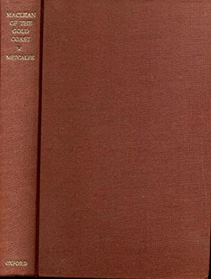 MACLEAN OF THE GOLD COAST. The Life and Times of George Maclean, 1801-1847.: Metcalfe, G. E.